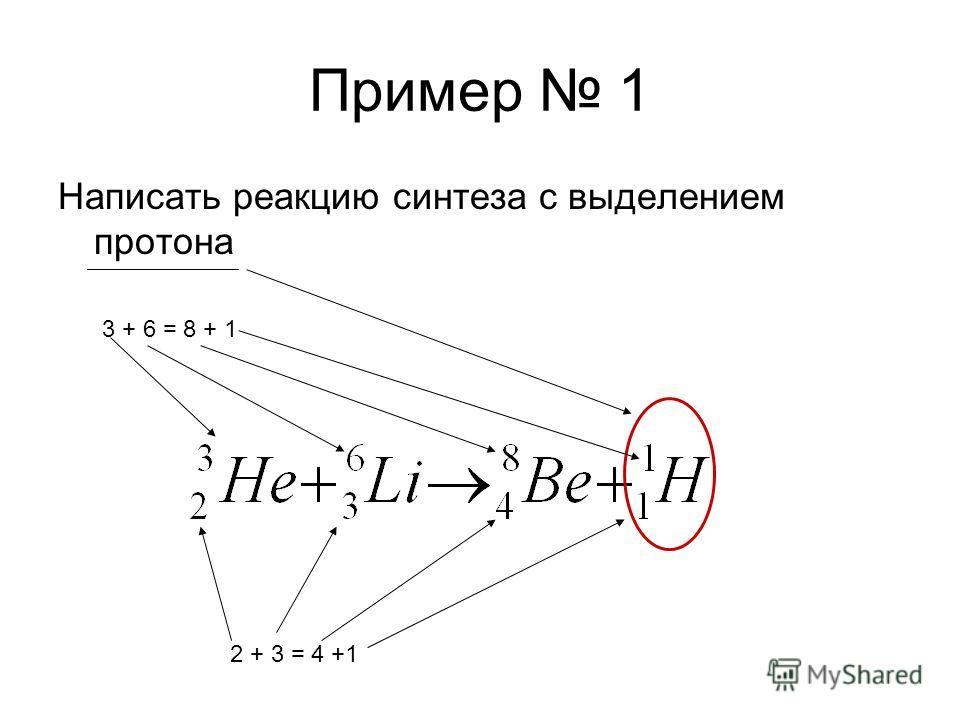 Пример 1 Написать реакцию синтеза с выделением протона 3 + 6 = 8 + 1 2 + 3 = 4 +1