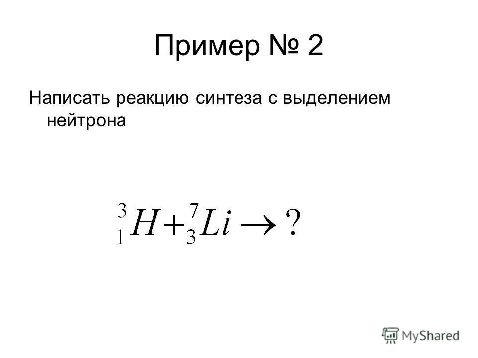 Пример 2 Написать реакцию синтеза с выделением нейтрона