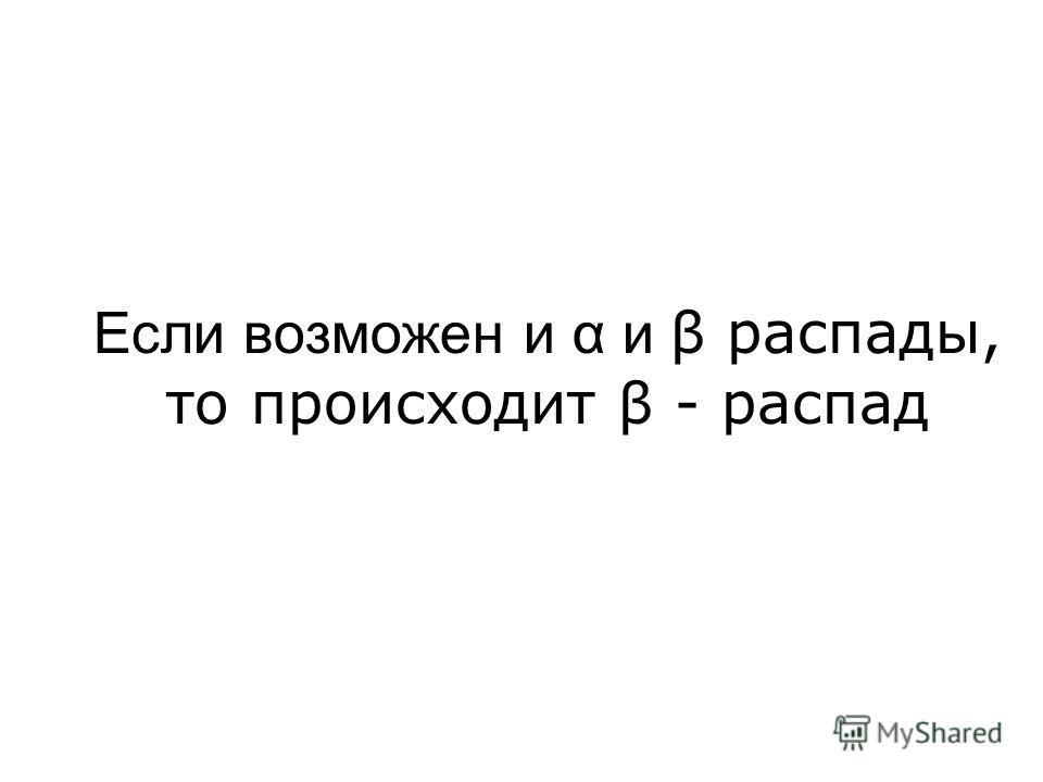 Если возможен и α и β распады, то происходит β - распад