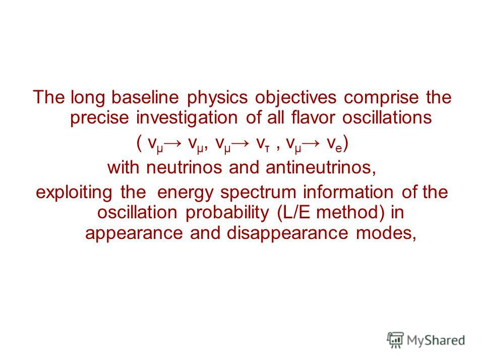 The long baseline physics objectives comprise the precise investigation of all flavor oscillations ( ν µ ν µ, ν µ ν τ, ν µ ν e ) with neutrinos and antineutrinos, exploiting the energy spectrum information of the oscillation probability (L/E method)