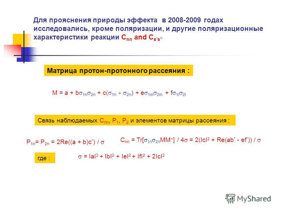 Для прояснения природы эффекта в 2008-2009 годах исследовались, кроме поляризации, и другие поляризационные характеристики реакции C nn and C ss Матрица протон-протонного рассеяния : M = a + b 1n 2n + c( 1n 2n ) + e 1m 2m + f 1l 2l Связь наблюдаемых