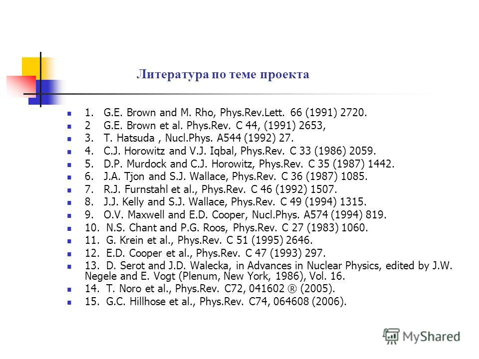 Литература по теме проекта 1. G.E. Brown and M. Rho, Phys.Rev.Lett. 66 (1991) 2720. 2 G.E. Brown et al. Phys.Rev. C 44, (1991) 2653, 3. T. Hatsuda, Nucl.Phys. A544 (1992) 27. 4. C.J. Horowitz and V.J. Iqbal, Phys.Rev. C 33 (1986) 2059. 5. D.P. Murdoc