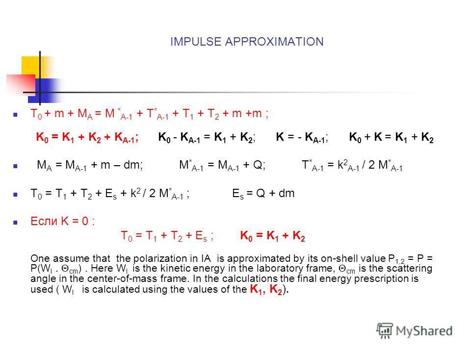 IMPULSE APPROXIMATION T 0 + m + M A = M * A-1 + T * A-1 + T 1 + T 2 + m +m ; K 0 = K 1 + K 2 + K A-1 ; K 0 - K A-1 = K 1 + K 2 ; K = - K A-1 ; K 0 + K = K 1 + K 2 M A = M A-1 + m – dm; M * A-1 = M A-1 + Q; T * A-1 = k 2 A-1 / 2 M * A-1 T 0 = T 1 + T