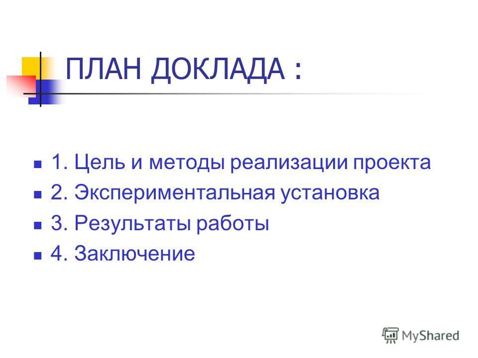 ПЛАН ДОКЛАДА : 1. Цель и методы реализации проекта 2. Экспериментальная установка 3. Результаты работы 4. Заключение