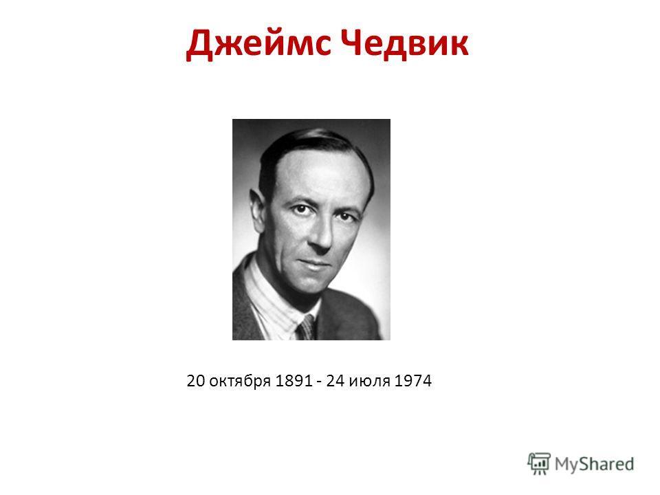 Джеймс Чедвик 20 октября 1891 - 24 июля 1974