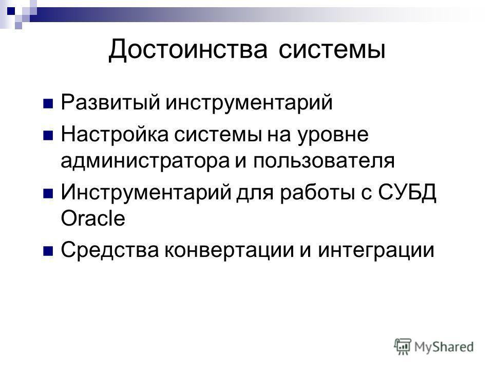 Достоинства системы Развитый инструментарий Настройка системы на уровне администратора и пользователя Инструментарий для работы с СУБД Oracle Средства конвертации и интеграции