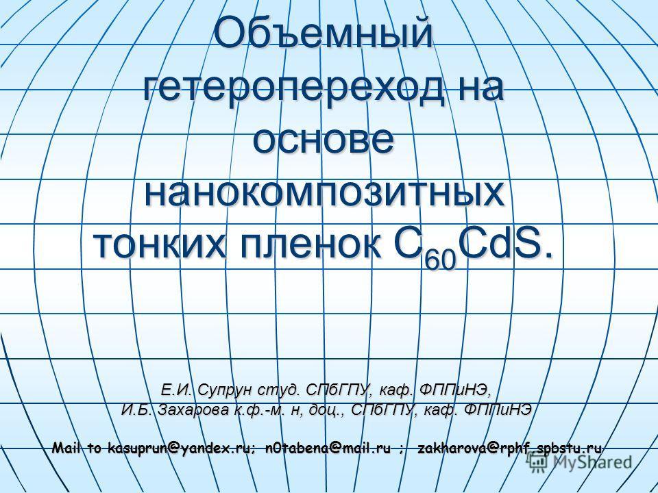 Объемный гетеропереход на основе нанокомпозитных тонких пленок C 60 CdS. Е.И. Супрун студ. СПбГПУ, каф. ФППиНЭ, И.Б. Захарова к.ф.-м. н, доц., СПбГПУ, каф. ФППиНЭ Mail to kasuprun@yandex.ru; n0tabena@mail.ru ; zakharova@rphf.spbstu.ru