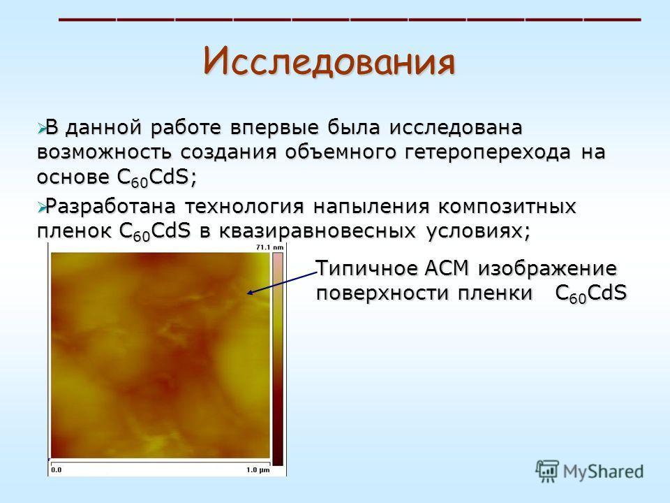 Исследования В данной работе впервые была исследована возможность создания объемного гетероперехода на основе C 60 CdS; В данной работе впервые была исследована возможность создания объемного гетероперехода на основе C 60 CdS; Разработана технология