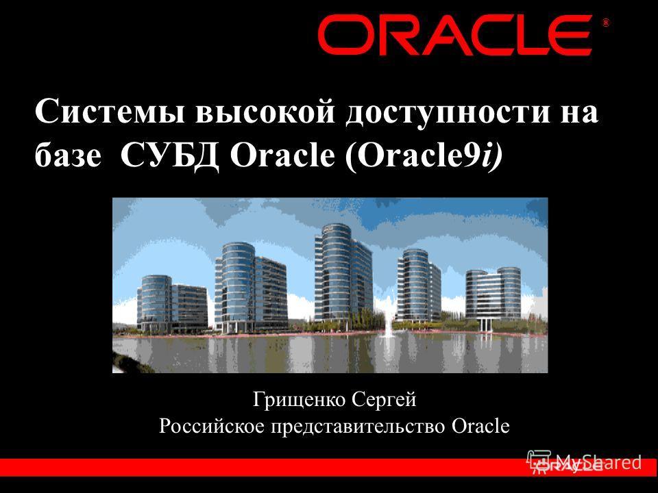 ® Системы высокой доступности на базе СУБД Oracle (Oracle9i) Грищенко Сергей Российское представительство Oracle