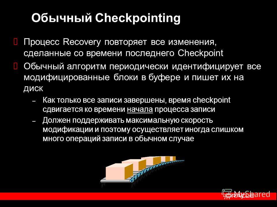 Обычный Checkpointing Процесс Recovery повторяет все изменения, сделанные со времени последнего Checkpoint Обычный алгоритм периодически идентифицирует все модифицированные блоки в буфере и пишет их на диск – Как только все записи завершены, время ch