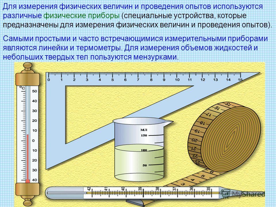 Для измерения физических величин и проведения опытов используются различные физические приборы (специальные устройства, которые предназначены для измерения физических величин и проведения опытов). Самыми простыми и часто встречающимися измерительными