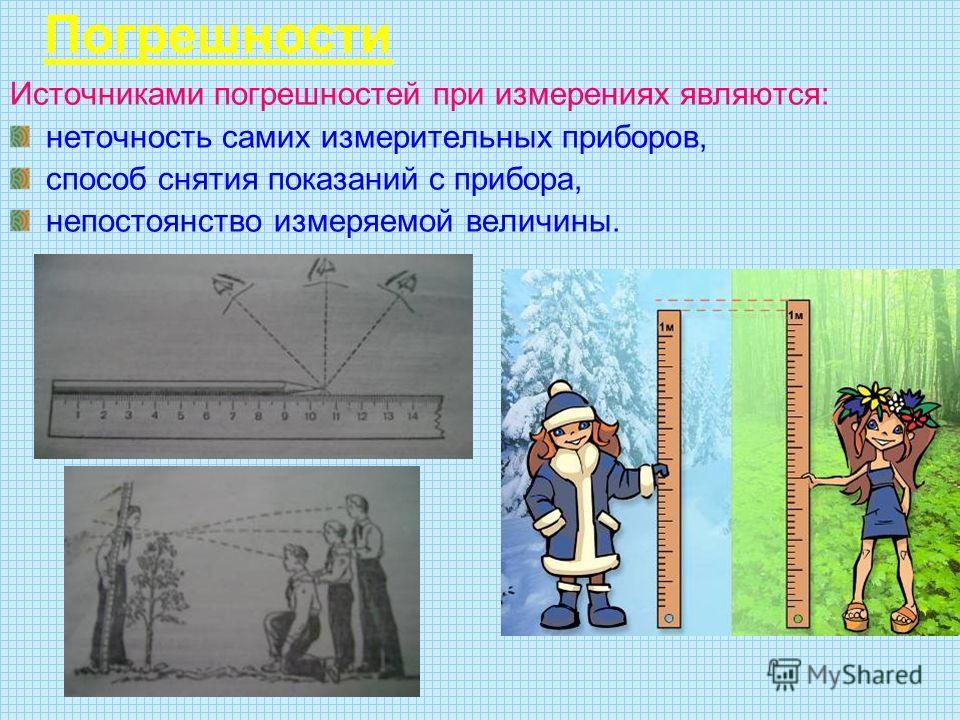 Погрешности Источниками погрешностей при измерениях являются: неточность самих измерительных приборов, способ снятия показаний с прибора, непостоянство измеряемой величины.