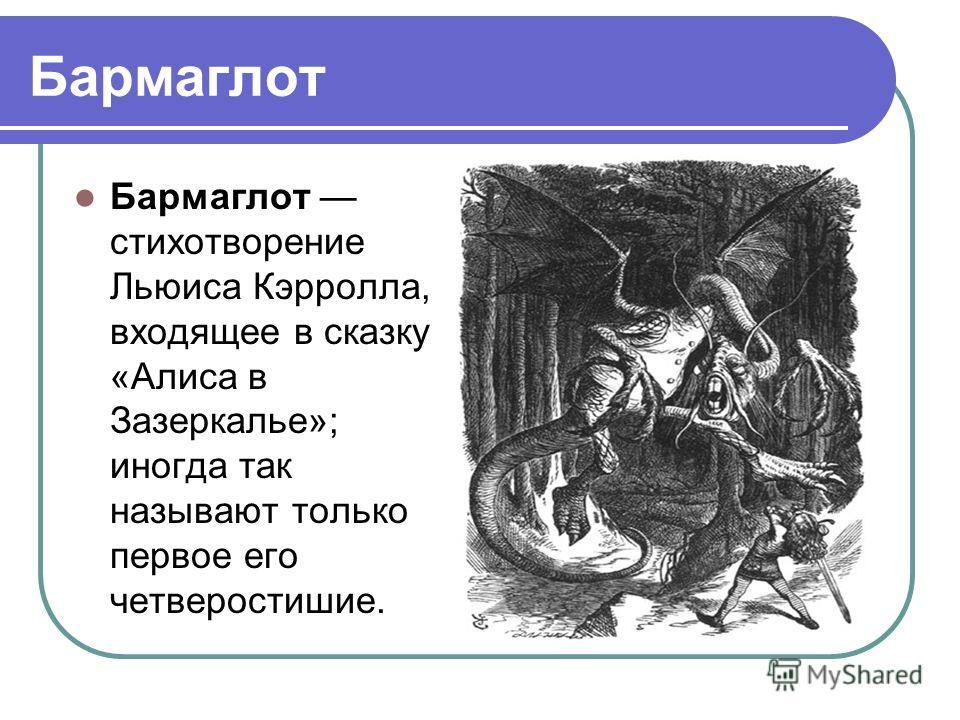 Бармаглот Бармаглот стихотворение Льюиса Кэрролла, входящее в сказку «Алиса в Зазеркалье»; иногда так называют только первое его четверостишие.