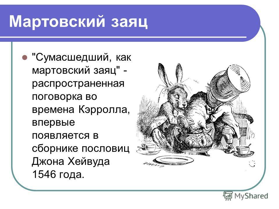 Мартовский заяц Сумасшедший, как мартовский заяц - распространенная поговорка во времена Кэрролла, впервые появляется в сборнике пословиц Джона Хейвуда 1546 года.