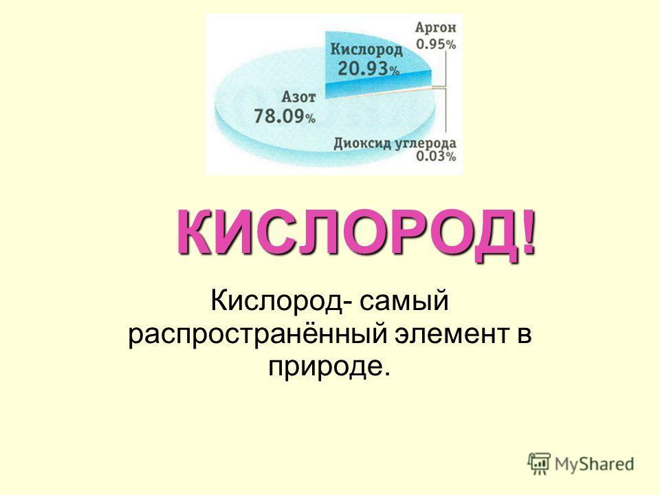 КИСЛОРОД! Кислород- самый распространённый элемент в природе.