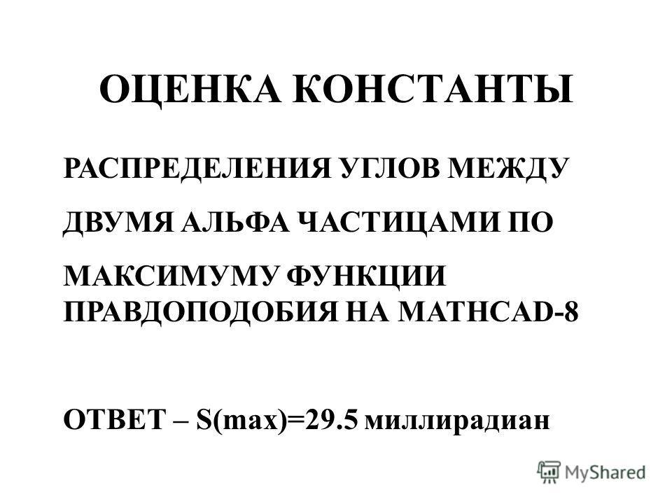 ОЦЕНКА КОНСТАНТЫ РАСПРЕДЕЛЕНИЯ УГЛОВ МЕЖДУ ДВУМЯ АЛЬФА ЧАСТИЦАМИ ПО МАКСИМУМУ ФУНКЦИИ ПРАВДОПОДОБИЯ НА MATHCAD-8 ОТВЕТ – S(max)=29.5 миллирадиан