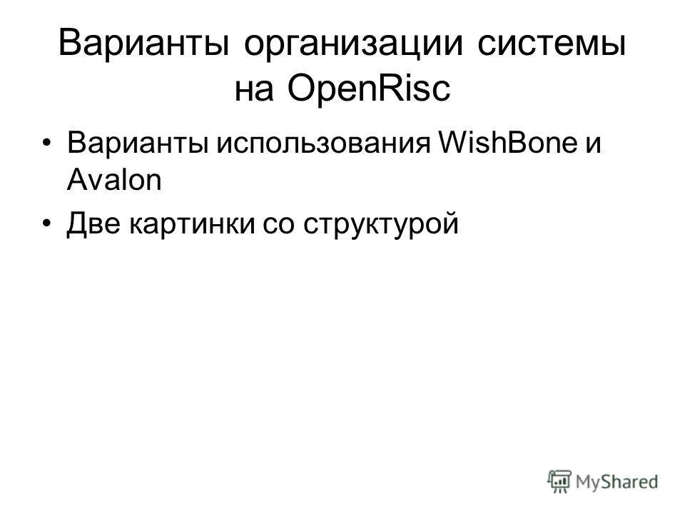 Варианты организации системы на OpenRisc Варианты использования WishBone и Avalon Две картинки со структурой