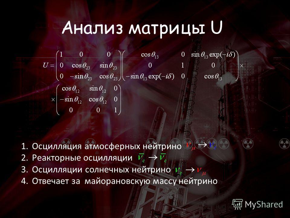 Анализ матрицы U 1.Осцилляция атмосферных нейтрино 2.Реакторные осцилляции 3.Осцилляции солнечных нейтрино 4.Отвечает за майорановскую массу нейтрино