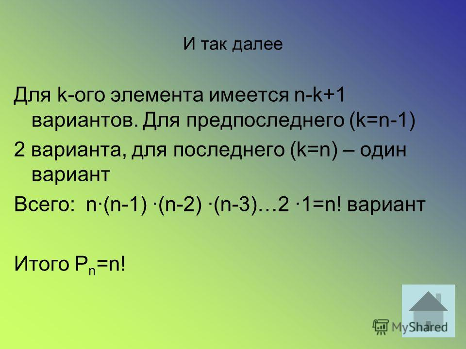И так далее Для k-ого элемента имеется n-k+1 вариантов. Для предпоследнего (k=n-1) 2 варианта, для последнего (k=n) – один вариант Всего: n·(n-1) ·(n-2) ·(n-3)…2 ·1=n! вариант Итого P n =n!