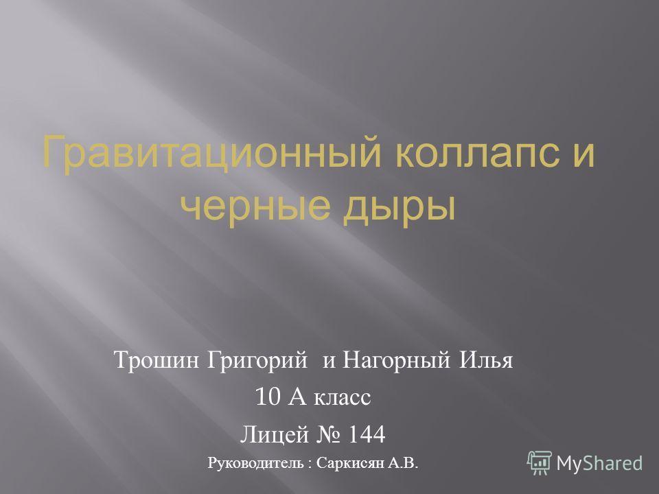 Трошин Григорий и Нагорный Илья 10 A класс Лицей 144 Руководитель : Саркисян А. В. Гравитационный коллапс и черные дыры