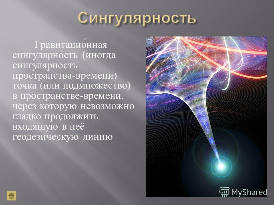 Гравитационная сингулярность ( иногда сингулярность пространства - времени ) точка ( или подмножество ) в пространстве - времени, через которую невозможно гладко продолжить входящую в неё геодезическую линию