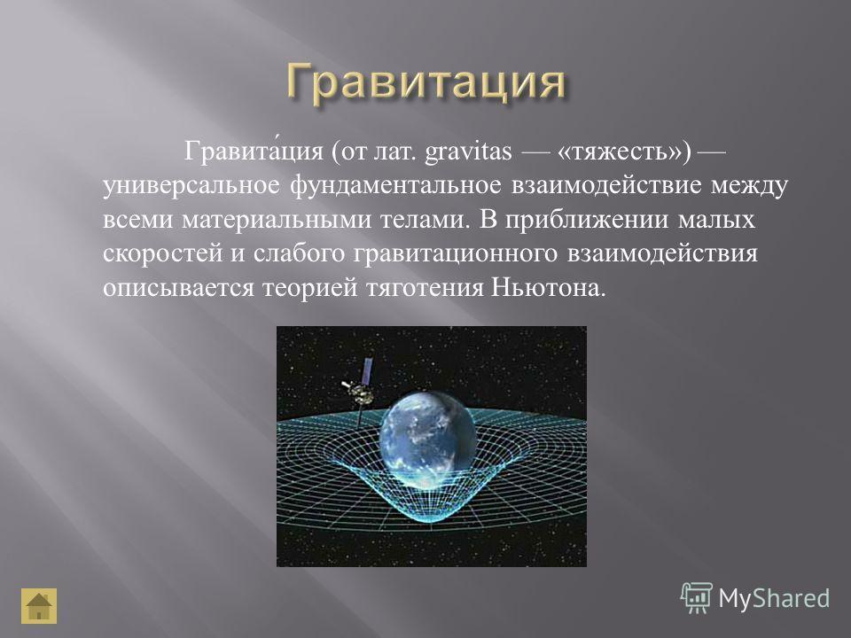 Гравитация ( от лат. gravitas « тяжесть ») универсальное фундаментальное взаимодействие между всеми материальными телами. В приближении малых скоростей и слабого гравитационного взаимодействия описывается теорией тяготения Ньютона.