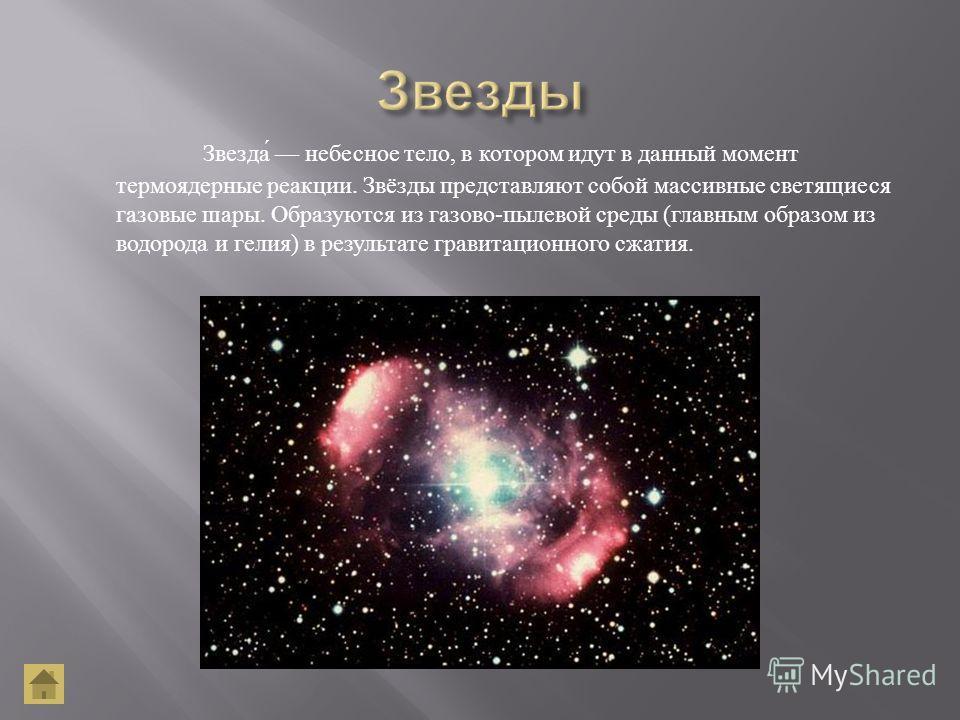 Звезда небесное тело, в котором идут в данный момент термоядерные реакции. Звёзды представляют собой массивные светящиеся газовые шары. Образуются из газово - пылевой среды ( главным образом из водорода и гелия ) в результате гравитационного сжатия.
