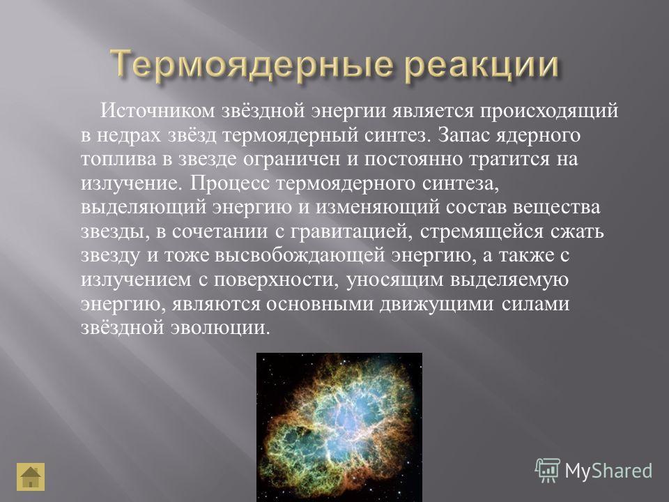 Источником звёздной энергии является происходящий в недрах звёзд термоядерный синтез. Запас ядерного топлива в звезде ограничен и постоянно тратится на излучение. Процесс термоядерного синтеза, выделяющий энергию и изменяющий состав вещества звезды,