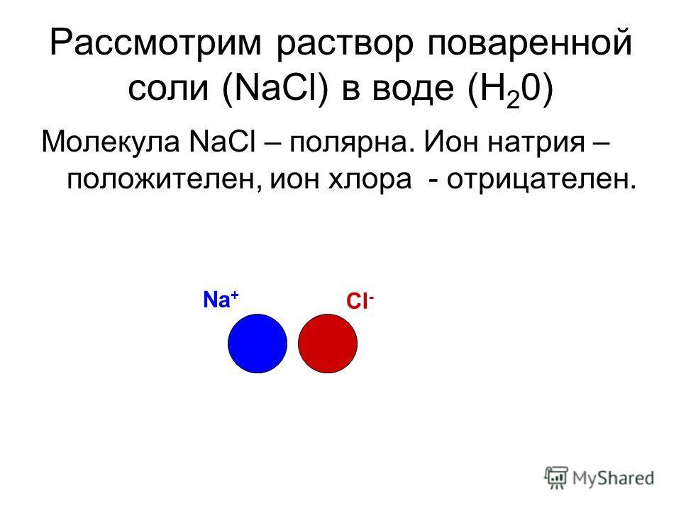 Рассмотрим раствор поваренной соли (NaCl) в воде (H 2 0) Молекула NaCl – полярна. Ион натрия – положителен, ион хлора - отрицателен. Na + Cl -