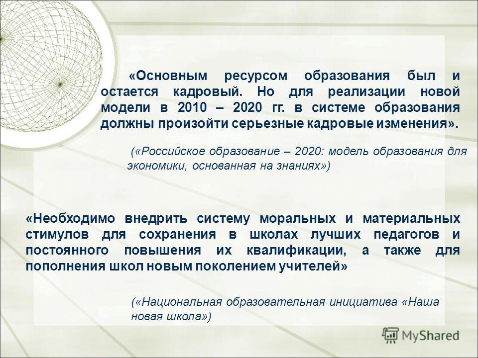«Основным ресурсом образования был и остается кадровый. Но для реализации новой модели в 2010 – 2020 гг. в системе образования должны произойти серьезные кадровые изменения». («Российское образование – 2020: модель образования для экономики, основанн