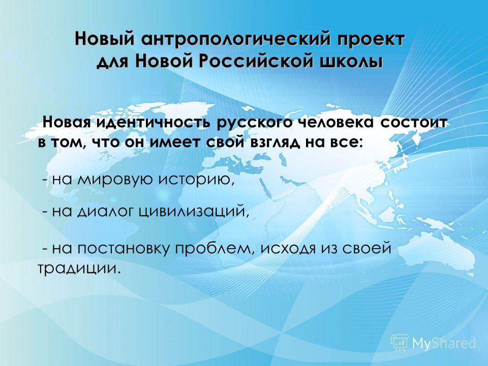 Новый антропологический проект для Новой Российской школы Новая идентичность русского человека состоит в том, что он имеет свой взгляд на все: - на мировую историю, - на диалог цивилизаций, - на постановку проблем, исходя из своей традиции.