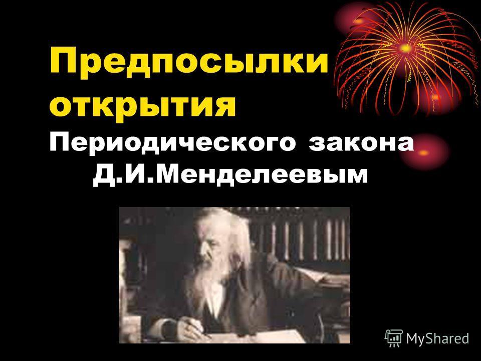 Предпосылки открытия Периодического закона Д.И.Менделеевым