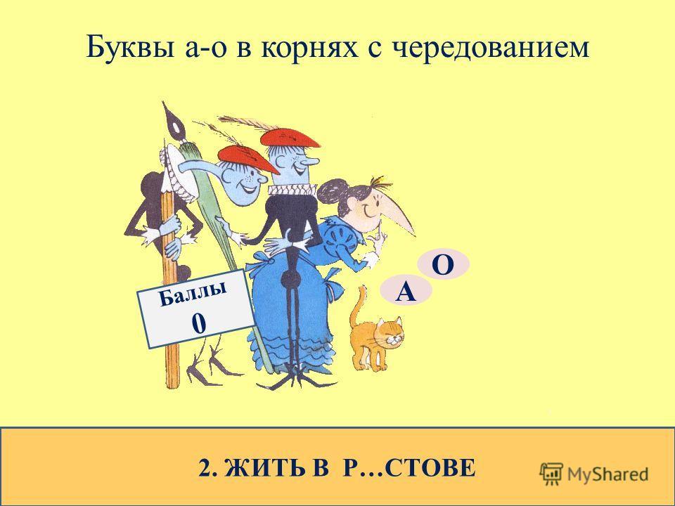 Буквы а-о в корнях с чередованием 2. ЖИТЬ В Р…СТОВЕ О А Баллы 0