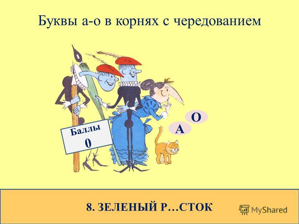 Буквы а-о в корнях с чередованием 8. ЗЕЛЕНЫЙ Р…СТОК О А Баллы 0