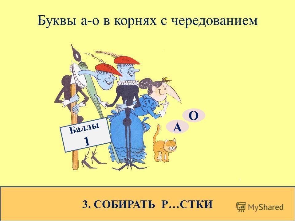 Буквы а-о в корнях с чередованием 3. СОБИРАТЬ Р…СТКИ О А Баллы 1
