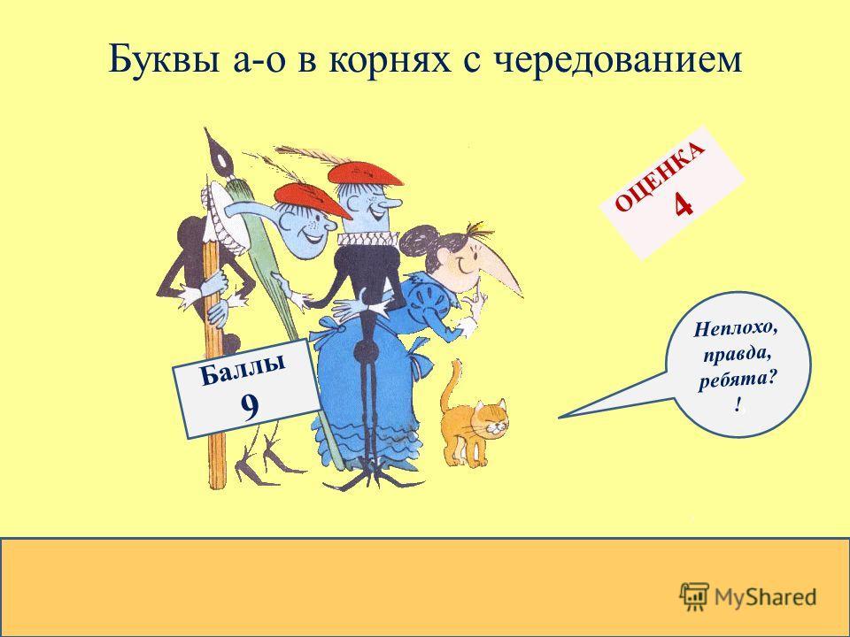 Буквы а-о в корнях с чередованием Баллы 9 ОЦЕНКА 4 Неплохо, правда, ребята? !,