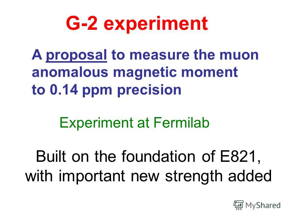 G-2 experiment A proposal to measure the muon anomalous magnetic moment to 0.14 ppm precision Experiment at Fermilab Built on the foundation of E821, with important new strength added