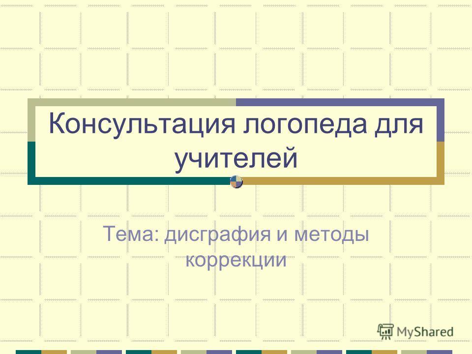 Консультация логопеда для учителей Тема: дисграфия и методы коррекции