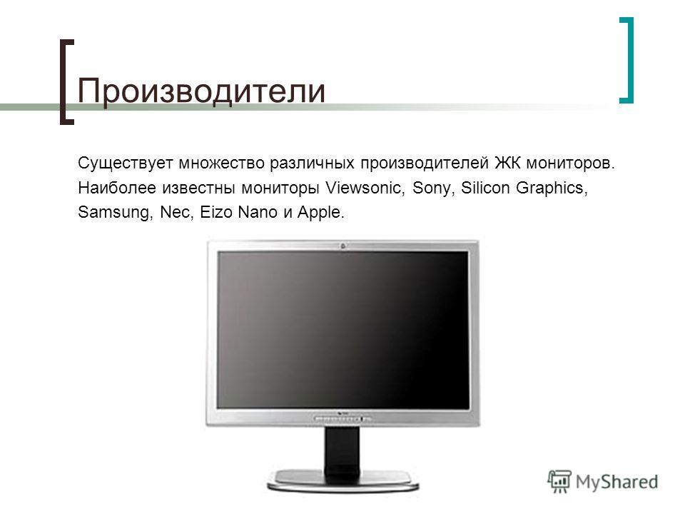 Производители Существует множество различных производителей ЖК мониторов. Наиболее известны мониторы Viewsonic, Sony, Silicon Graphics, Samsung, Nec, Eizo Nano и Apple.