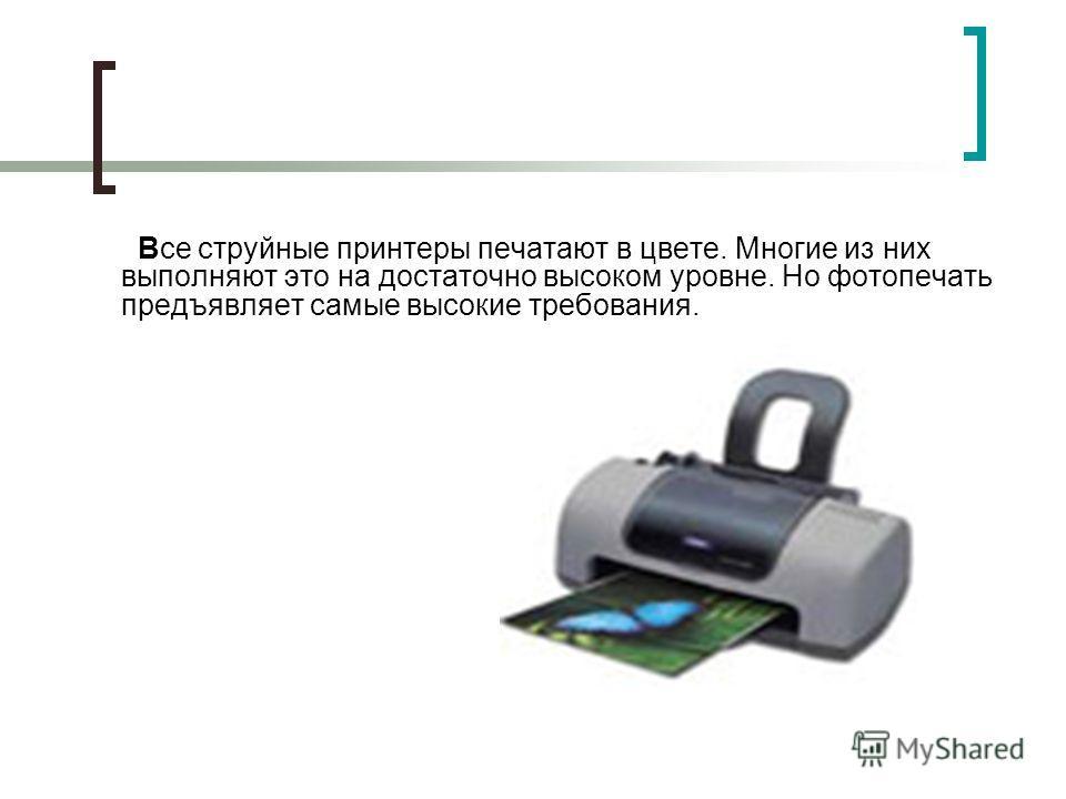 Все струйные принтеры печатают в цвете. Многие из них выполняют это на достаточно высоком уровне. Но фотопечать предъявляет самые высокие требования.