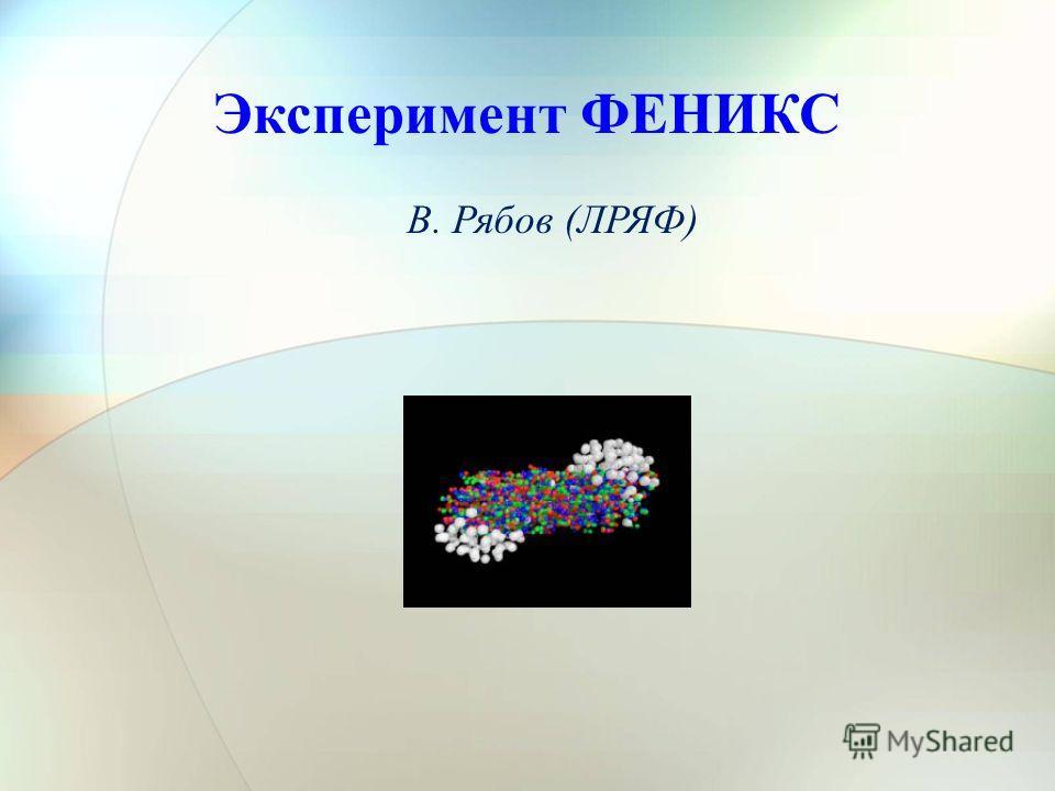 27/12/2011Сессия ОФВЭ1 Эксперимент ФЕНИКС В. Рябов (ЛРЯФ)