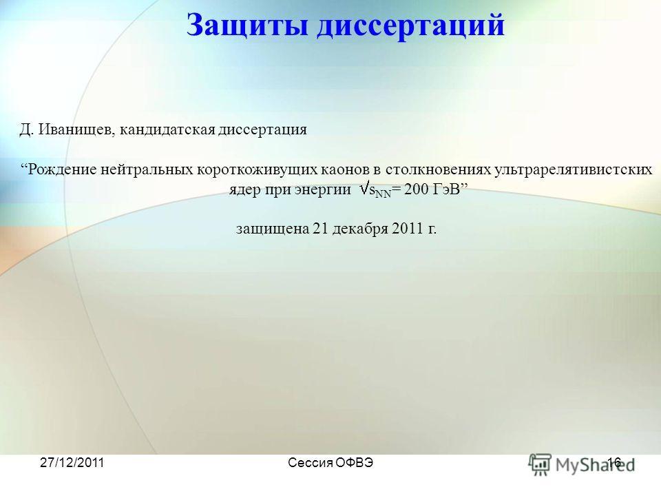 27/12/2011Сессия ОФВЭ16 Защиты диссертаций Д. Иванищев, кандидатская диссертация Рождение нейтральных короткоживущих каонов в столкновениях ультрарелятивистских ядер при энергии s NN = 200 ГэВ защищена 21 декабря 2011 г.