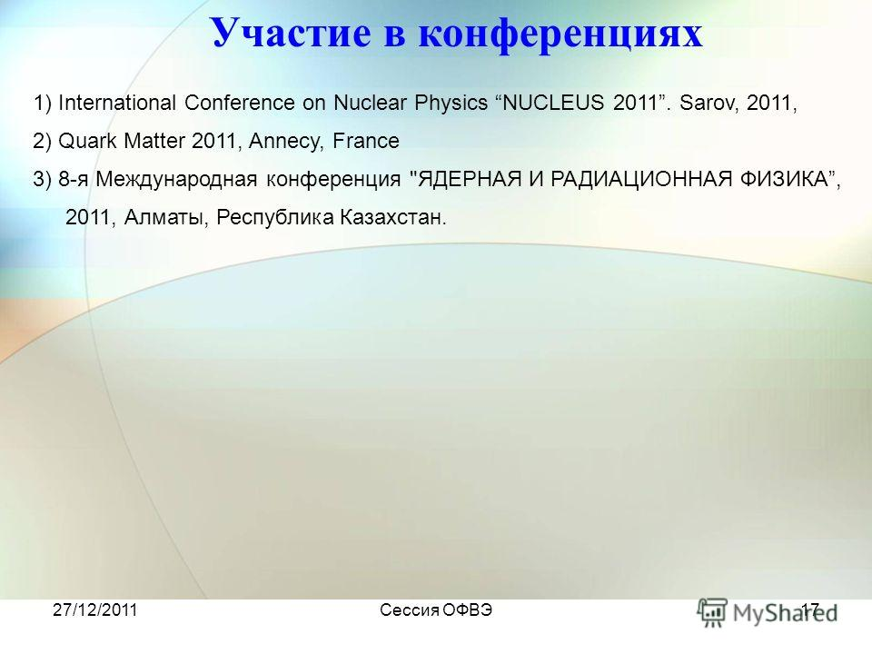 27/12/2011Сессия ОФВЭ17 Участие в конференциях 1) International Conference on Nuclear Physics NUCLEUS 2011. Sarov, 2011, 2) Quark Matter 2011, Annecy, France 3) 8-я Международная конференция