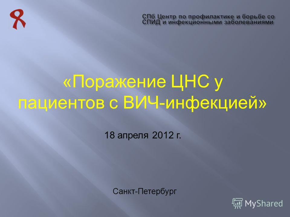 «Поражение ЦНС у пациентов с ВИЧ-инфекцией» Санкт-Петербург 18 апреля 2012 г.