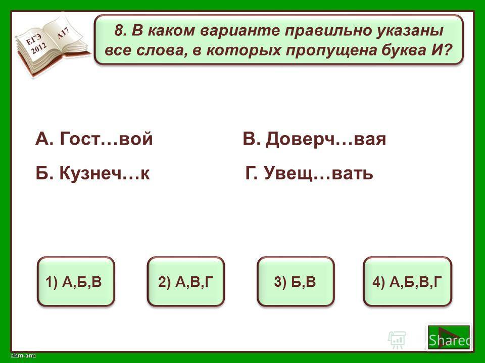8. В каком варианте правильно указаны все слова, в которых пропущена буква И? 1) А,Б,В 2) А,В,Г 3) Б,В 4) А,Б,В,Г А. Гост…вой В. Доверч…вая Б. Кузнеч…к Г. Увещ…вать