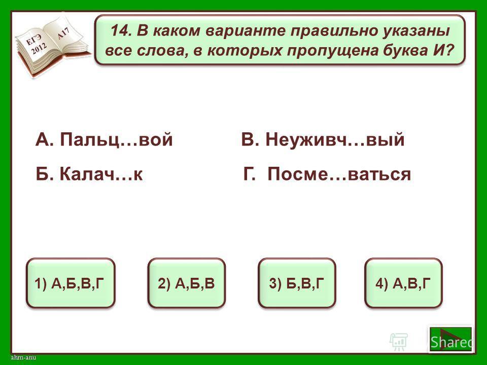 14. В каком варианте правильно указаны все слова, в которых пропущена буква И? 1) А,Б,В,Г 2) А,Б,В 3) Б,В,Г 4) А,В,Г А. Пальц…вой В. Неуживч…вый Б. Калач…к Г. Посме…ваться