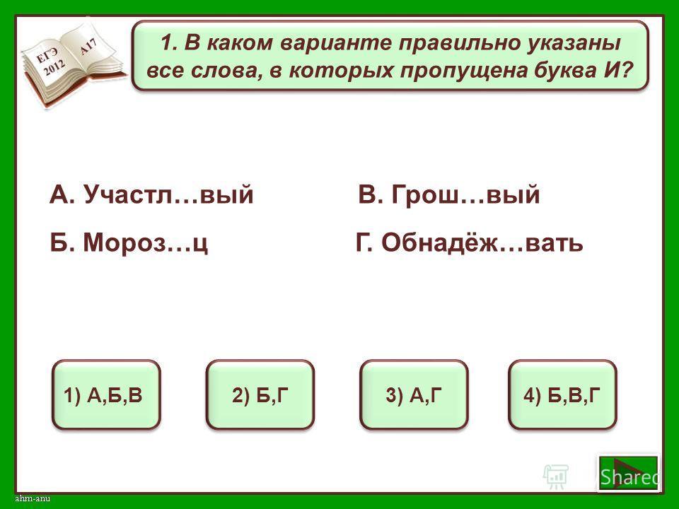 1. В каком варианте правильно указаны все слова, в которых пропущена буква И? 1) А,Б,В 2) Б,Г 3) А,Г 4) Б,В,Г А. Участл…вый В. Грош…вый Б. Мороз…ц Г. Обнадёж…вать