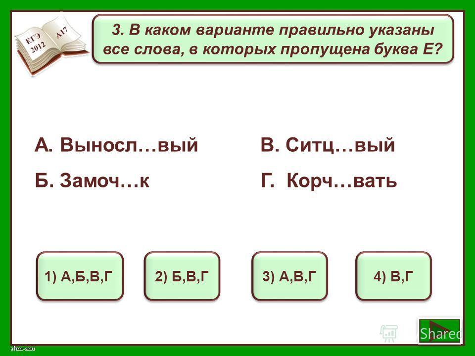 3. В каком варианте правильно указаны все слова, в которых пропущена буква Е? 1) А,Б,В,Г 2) Б,В,Г 3) А,В,Г 4) В,Г А. Выносл…вый В. Ситц…вый Б. Замоч…к Г. Корч…вать