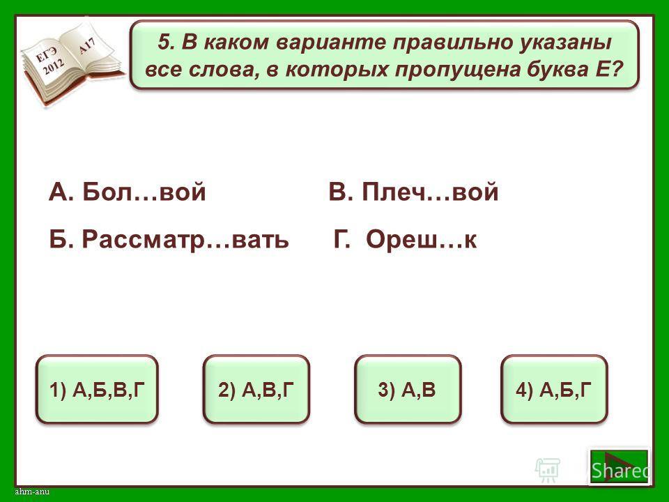 5. В каком варианте правильно указаны все слова, в которых пропущена буква Е? 1) А,Б,В,Г 2) А,В,Г 3) А,В 4) А,Б,Г А. Бол…вой В. Плеч…вой Б. Рассматр…вать Г. Ореш…к