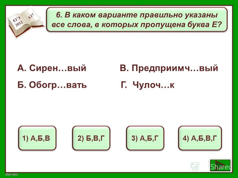 6. В каком варианте правильно указаны все слова, в которых пропущена буква Е? 1) А,Б,В 2) Б,В,Г 3) А,Б,Г 4) А,Б,В,Г А. Сирен…вый В. Предприимч…вый Б. Обогр…вать Г. Чулоч…к